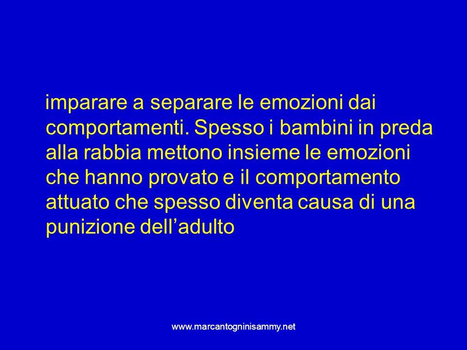 www.marcantogninisammy.net imparare a separare le emozioni dai comportamenti. Spesso i bambini in preda alla rabbia mettono insieme le emozioni che ha