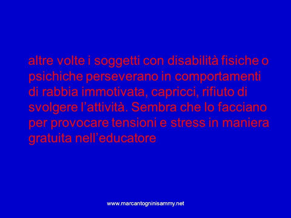 www.marcantogninisammy.net altre volte i soggetti con disabilità fisiche o psichiche perseverano in comportamenti di rabbia immotivata, capricci, rifi