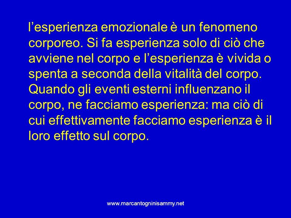 www.marcantogninisammy.net lesperienza emozionale è un fenomeno corporeo. Si fa esperienza solo di ciò che avviene nel corpo e lesperienza è vivida o