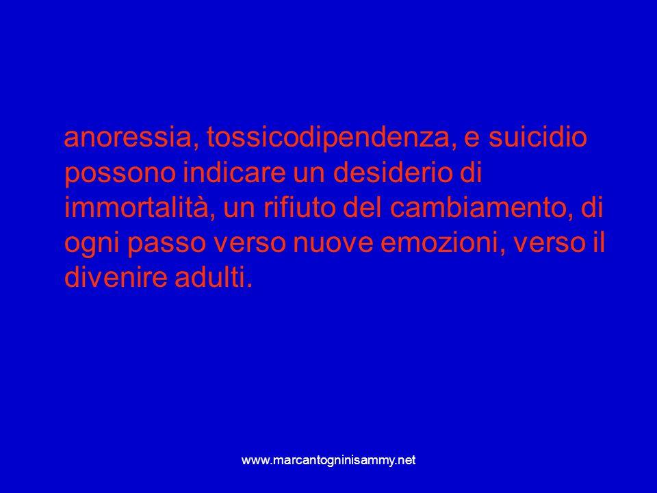 www.marcantogninisammy.net anoressia, tossicodipendenza, e suicidio possono indicare un desiderio di immortalità, un rifiuto del cambiamento, di ogni