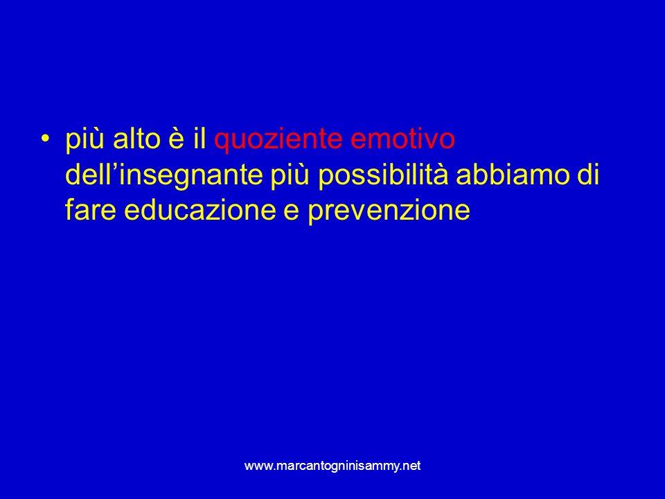 www.marcantogninisammy.net più alto è il quoziente emotivo dellinsegnante più possibilità abbiamo di fare educazione e prevenzione