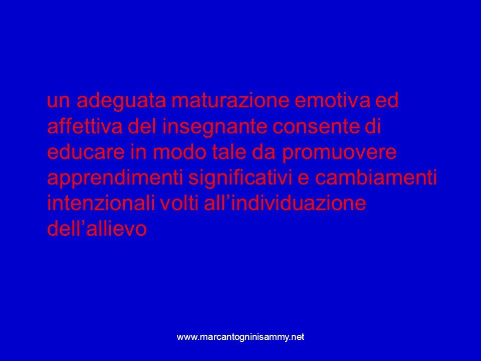 www.marcantogninisammy.net un adeguata maturazione emotiva ed affettiva del insegnante consente di educare in modo tale da promuovere apprendimenti si