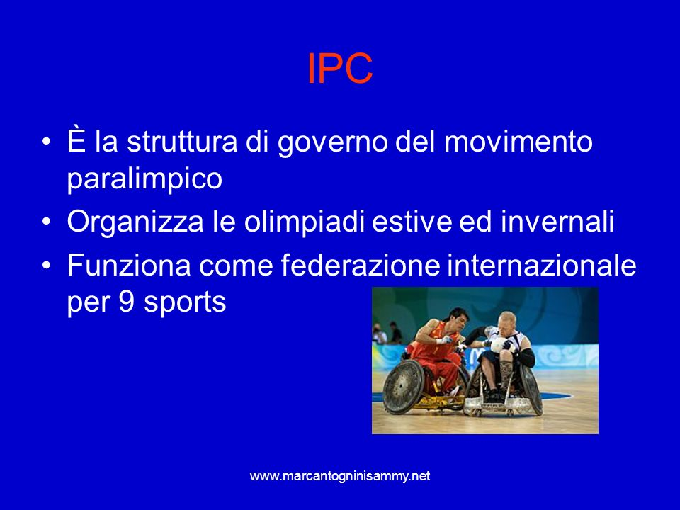www.marcantogninisammy.net IPC È la struttura di governo del movimento paralimpico Organizza le olimpiadi estive ed invernali Funziona come federazion