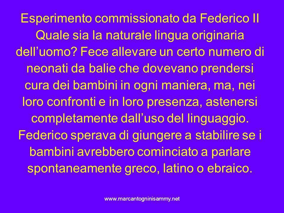 www.marcantogninisammy.net Esperimento commissionato da Federico II Quale sia la naturale lingua originaria delluomo? Fece allevare un certo numero di
