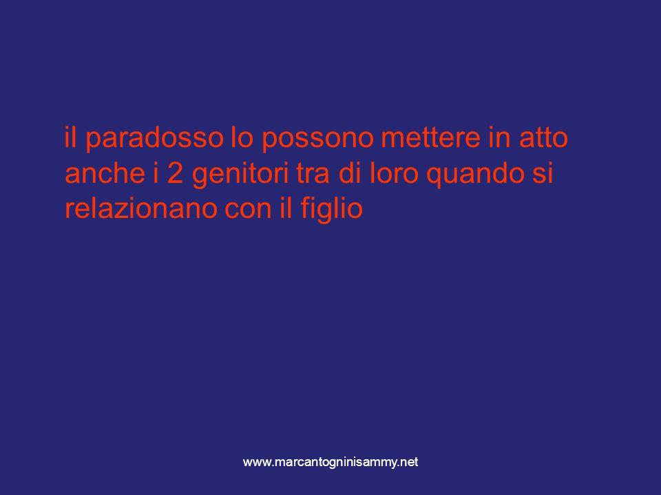 www.marcantogninisammy.net il paradosso lo possono mettere in atto anche i 2 genitori tra di loro quando si relazionano con il figlio