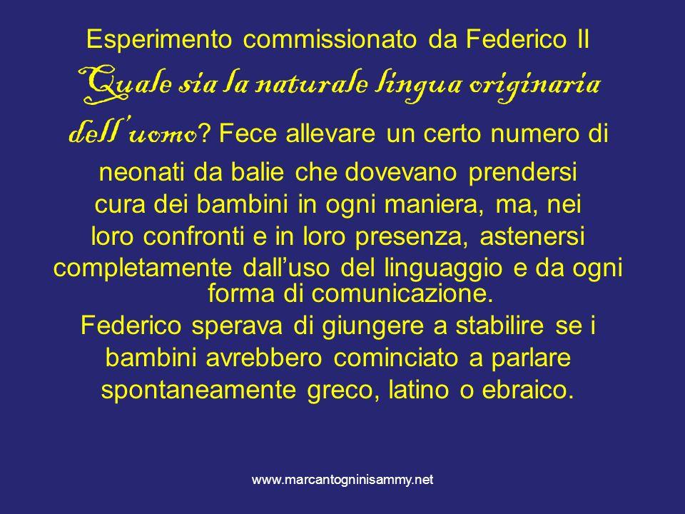 www.marcantogninisammy.net Esperimento commissionato da Federico II Quale sia la naturale lingua originaria delluomo ? Fece allevare un certo numero d