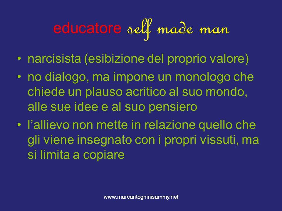 www.marcantogninisammy.net educatore self made man narcisista (esibizione del proprio valore) no dialogo, ma impone un monologo che chiede un plauso a