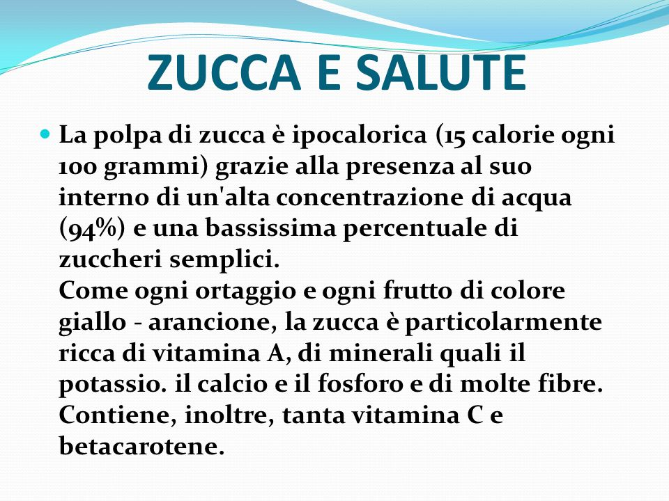 ZUCCA E SALUTE La polpa di zucca è ipocalorica (15 calorie ogni 100 grammi) grazie alla presenza al suo interno di un'alta concentrazione di acqua (94