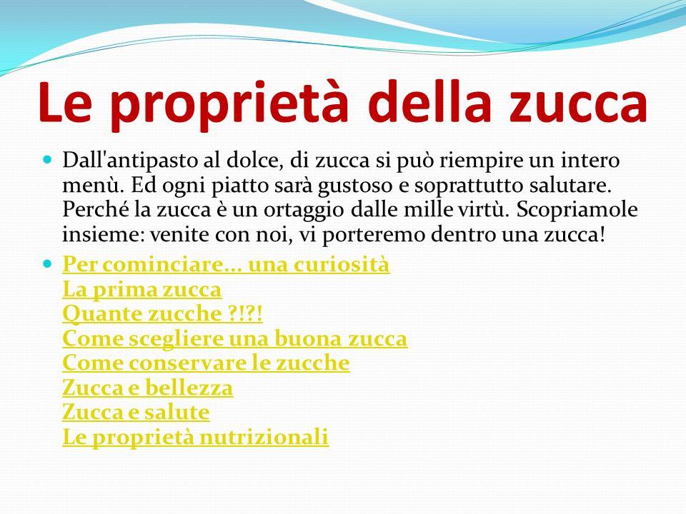 ZUCCA E SALUTE La polpa di zucca è ipocalorica (15 calorie ogni 100 grammi) grazie alla presenza al suo interno di un alta concentrazione di acqua (94%) e una bassissima percentuale di zuccheri semplici.