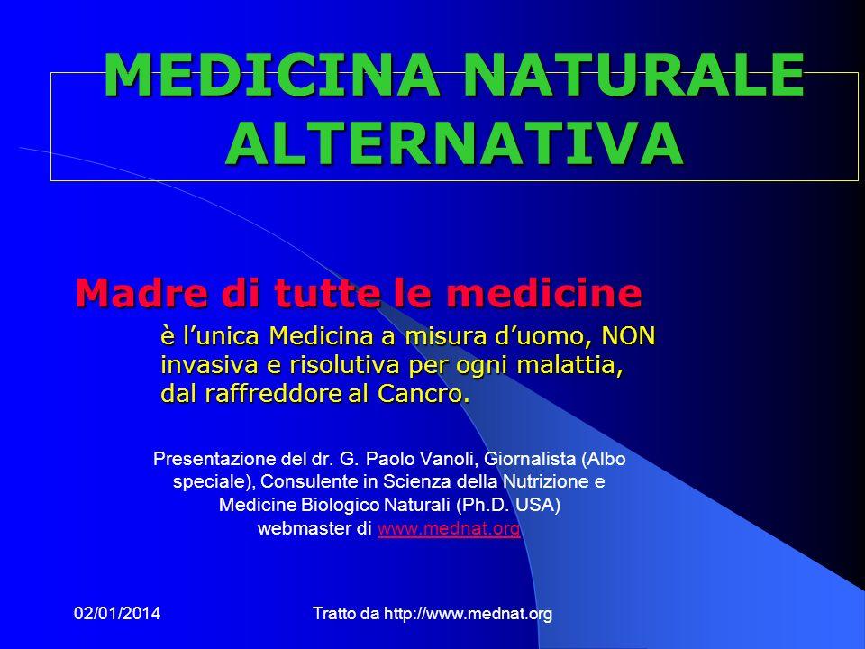 02/01/2014Tratto da http://www.mednat.org MEDICINA NATURALE ALTERNATIVA Madre di tutte le medicine è lunica Medicina a misura duomo, NON invasiva e risolutiva per ogni malattia, dal raffreddore al Cancro.