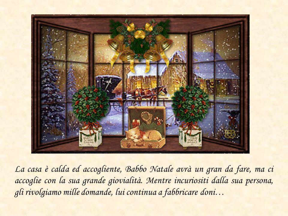 La casa è calda ed accogliente, Babbo Natale avrà un gran da fare, ma ci accoglie con la sua grande giovialità. Mentre incuriositi dalla sua persona,