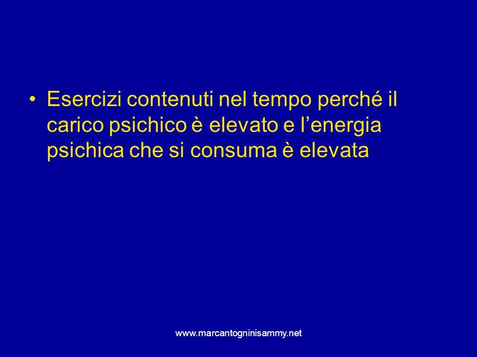 www.marcantogninisammy.net Esercizi contenuti nel tempo perché il carico psichico è elevato e lenergia psichica che si consuma è elevata
