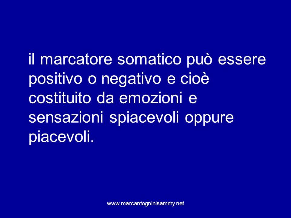 www.marcantogninisammy.net il marcatore somatico può essere positivo o negativo e cioè costituito da emozioni e sensazioni spiacevoli oppure piacevoli