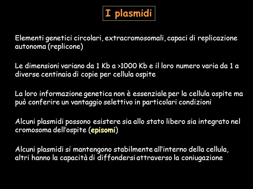 I plasmidi Elementi genetici circolari, extracromosomali, capaci di replicazione autonoma (replicone) Le dimensioni variano da 1 Kb a >1000 Kb e il lo