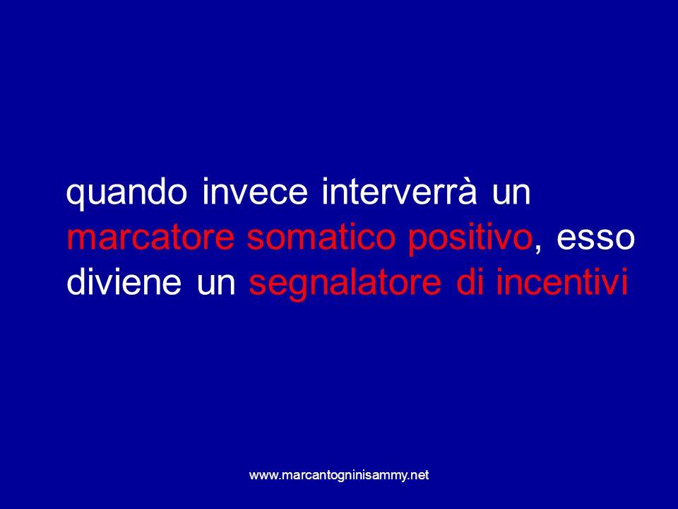 www.marcantogninisammy.net quando invece interverrà un marcatore somatico positivo, esso diviene un segnalatore di incentivi