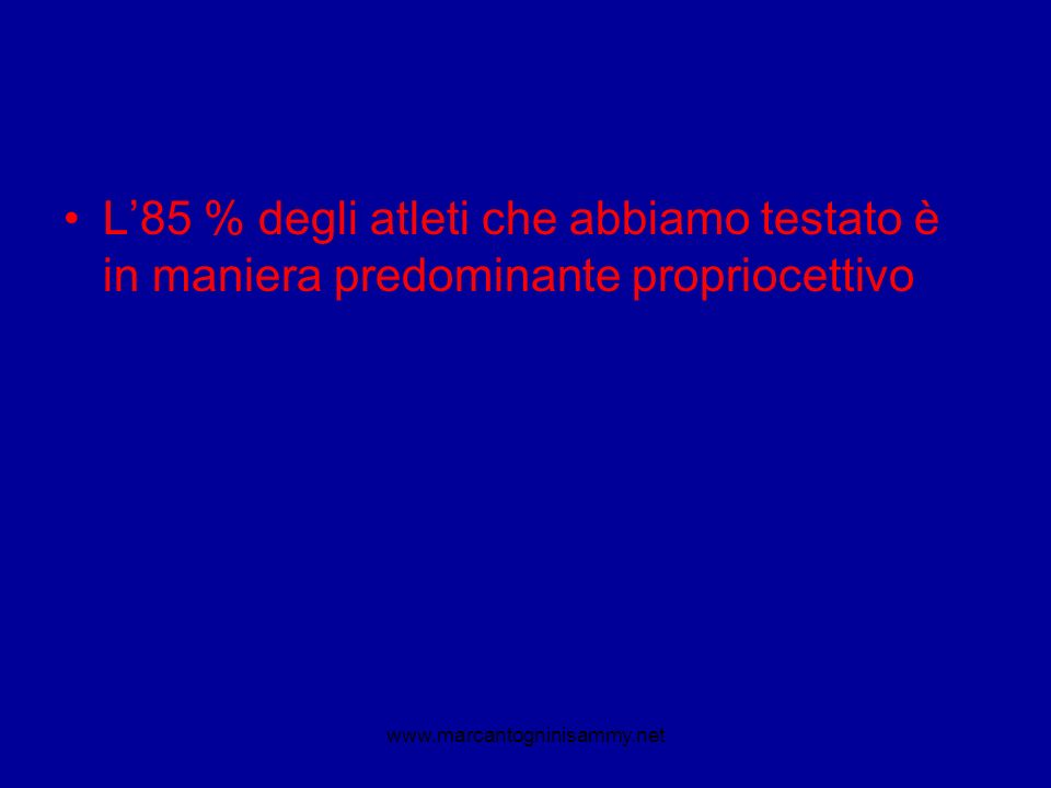 L85 % degli atleti che abbiamo testato è in maniera predominante propriocettivo www.marcantogninisammy.net