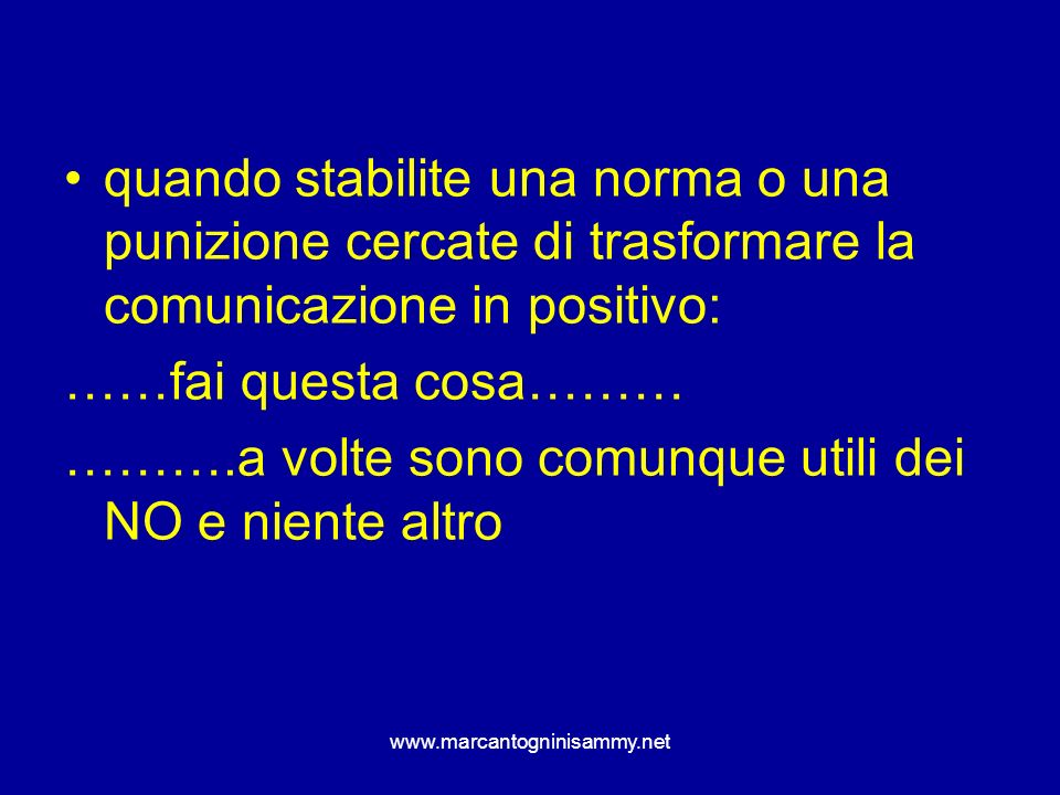 www.marcantogninisammy.net quando stabilite una norma o una punizione cercate di trasformare la comunicazione in positivo: ……fai questa cosa……… ……….a