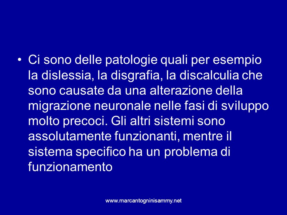 Ci sono delle patologie quali per esempio la dislessia, la disgrafia, la discalculia che sono causate da una alterazione della migrazione neuronale ne