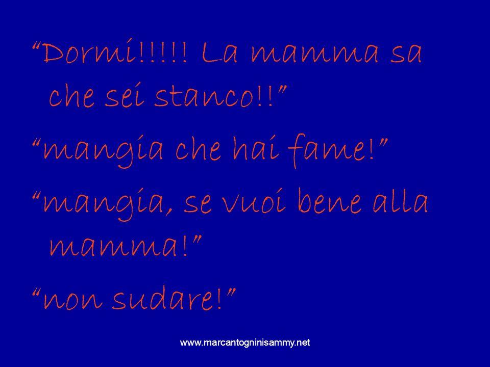 www.marcantogninisammy.net Dormi!!!!! La mamma sa che sei stanco!! mangia che hai fame! mangia, se vuoi bene alla mamma! non sudare!