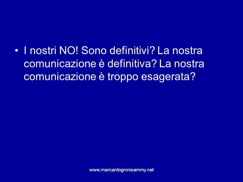 www.marcantogninisammy.net I nostri NO! Sono definitivi? La nostra comunicazione è definitiva? La nostra comunicazione è troppo esagerata?
