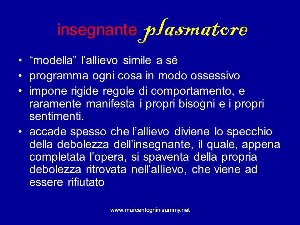 www.marcantogninisammy.net insegnante plasmatore modella lallievo simile a sé programma ogni cosa in modo ossessivo impone rigide regole di comportame