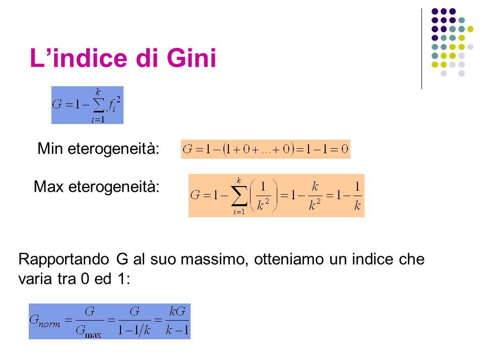 Lindice di Gini Rapportando G al suo massimo, otteniamo un indice che varia tra 0 ed 1: Min eterogeneità: Max eterogeneità: