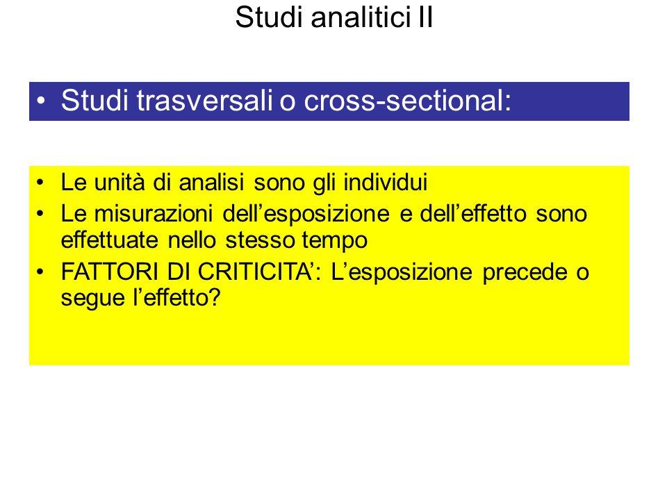 Studi analitici II Studi trasversali o cross-sectional: Le unità di analisi sono gli individui Le misurazioni dellesposizione e delleffetto sono effet