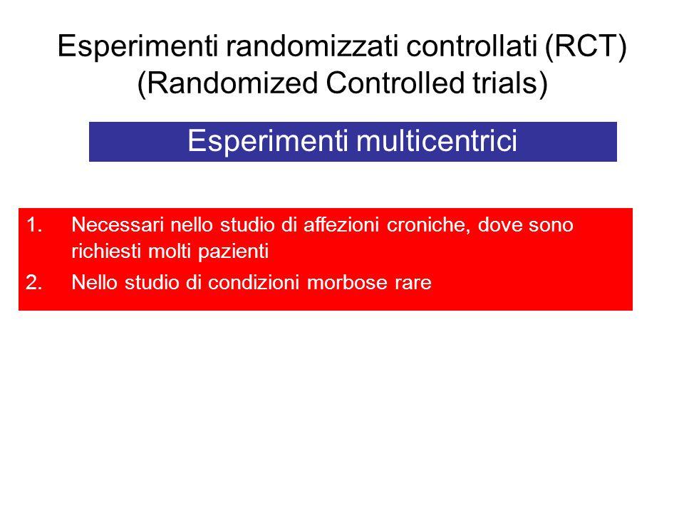 Esperimenti randomizzati controllati (RCT) (Randomized Controlled trials) Esperimenti multicentrici 1.Necessari nello studio di affezioni croniche, do