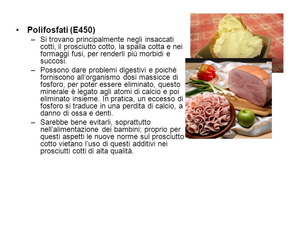 Polifosfati (E450) –Si trovano principalmente negli insaccati cotti, il prosciutto cotto, la spalla cotta e nei formaggi fusi, per renderli più morbid