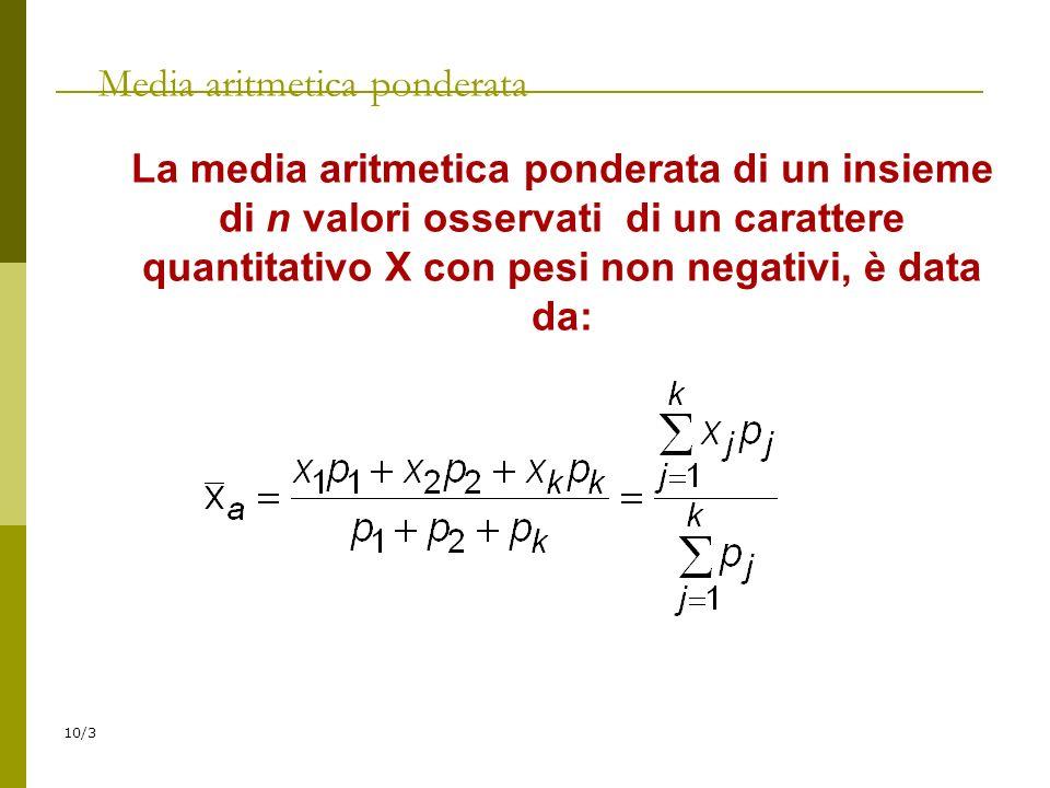 10/3 Media aritmetica ponderata La media aritmetica ponderata di un insieme di n valori osservati di un carattere quantitativo X con pesi non negativi