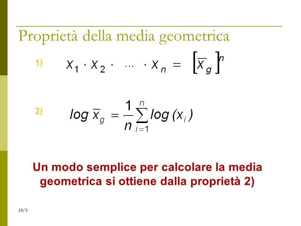 16/3 Proprietà della media geometrica 1) 2) Un modo semplice per calcolare la media geometrica si ottiene dalla proprietà 2)