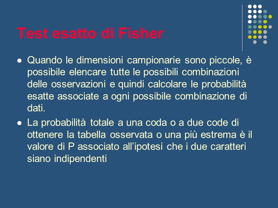 Test esatto di Fisher Quando le dimensioni campionarie sono piccole, è possibile elencare tutte le possibili combinazioni delle osservazioni e quindi