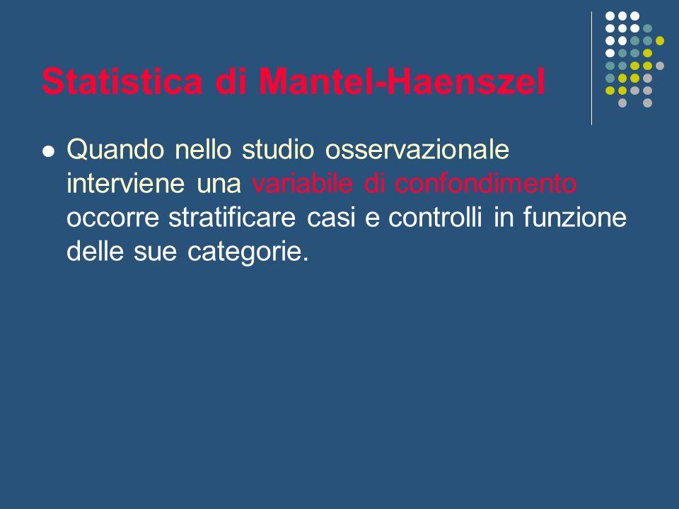 Statistica di Mantel-Haenszel Quando nello studio osservazionale interviene una variabile di confondimento occorre stratificare casi e controlli in fu