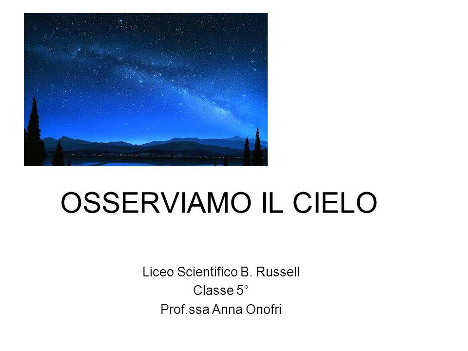 OSSERVIAMO IL CIELO Liceo Scientifico B. Russell Classe 5° Prof.ssa Anna Onofri