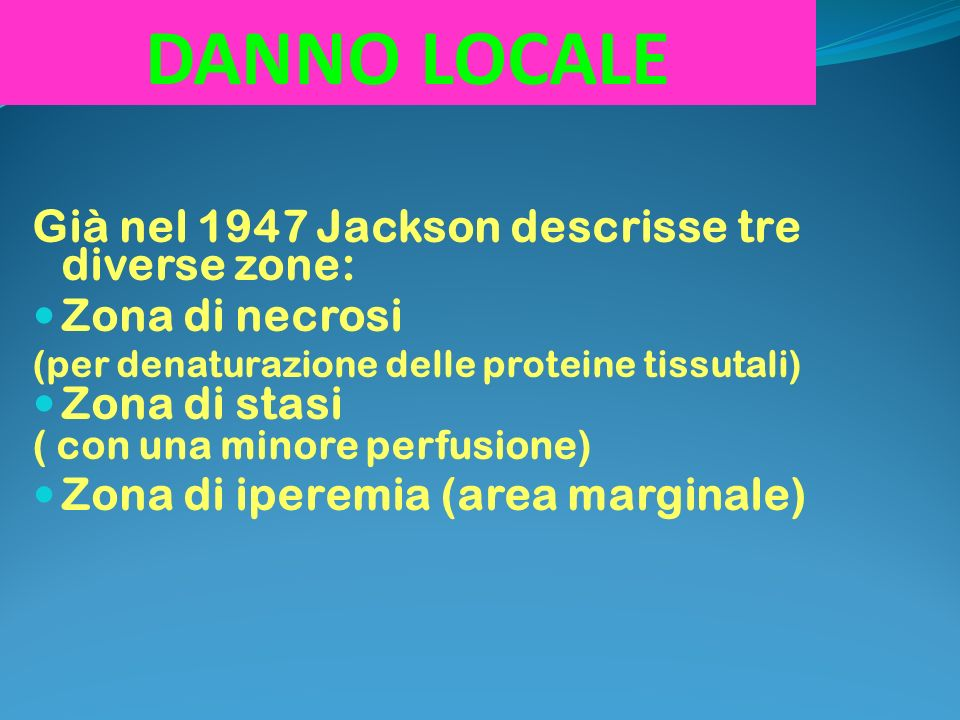 DANNO LOCALE Già nel 1947 Jackson descrisse tre diverse zone: Zona di necrosi (per denaturazione delle proteine tissutali) Zona di stasi ( con una minore perfusione) Zona di iperemia (area marginale)