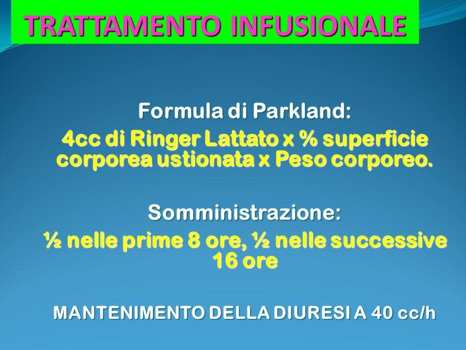 TRATTAMENTO INFUSIONALE Formula di Parkland: 4cc di Ringer Lattato x % superficie corporea ustionata x Peso corporeo. Somministrazione: ½ nelle prime