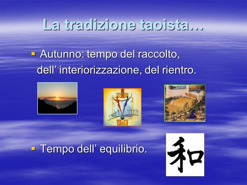 La tradizione taoista… Autunno: tempo del raccolto, Autunno: tempo del raccolto, dell interiorizzazione, del rientro. dell interiorizzazione, del rien