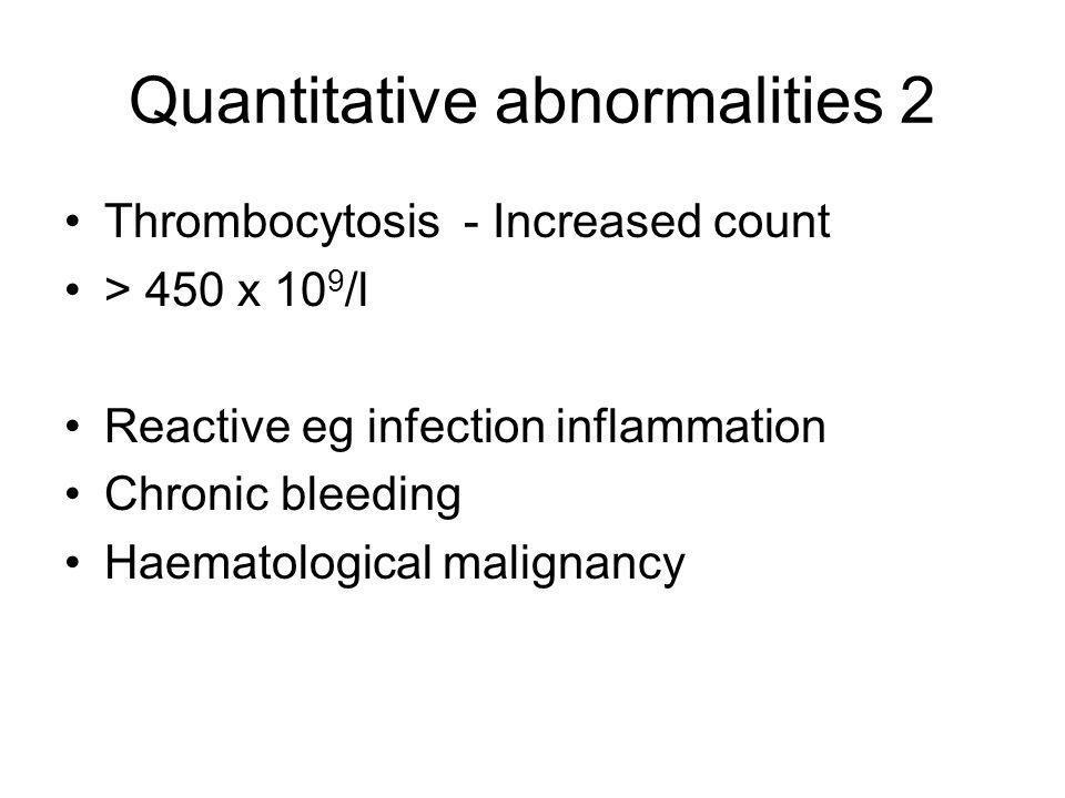 Quantitative abnormalities 2 Thrombocytosis - Increased count > 450 x 10 9 /l Reactive eg infection inflammation Chronic bleeding Haematological malig