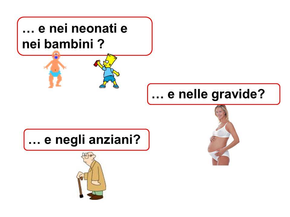 … e nei neonati e nei bambini ? … e nelle gravide? … e negli anziani?
