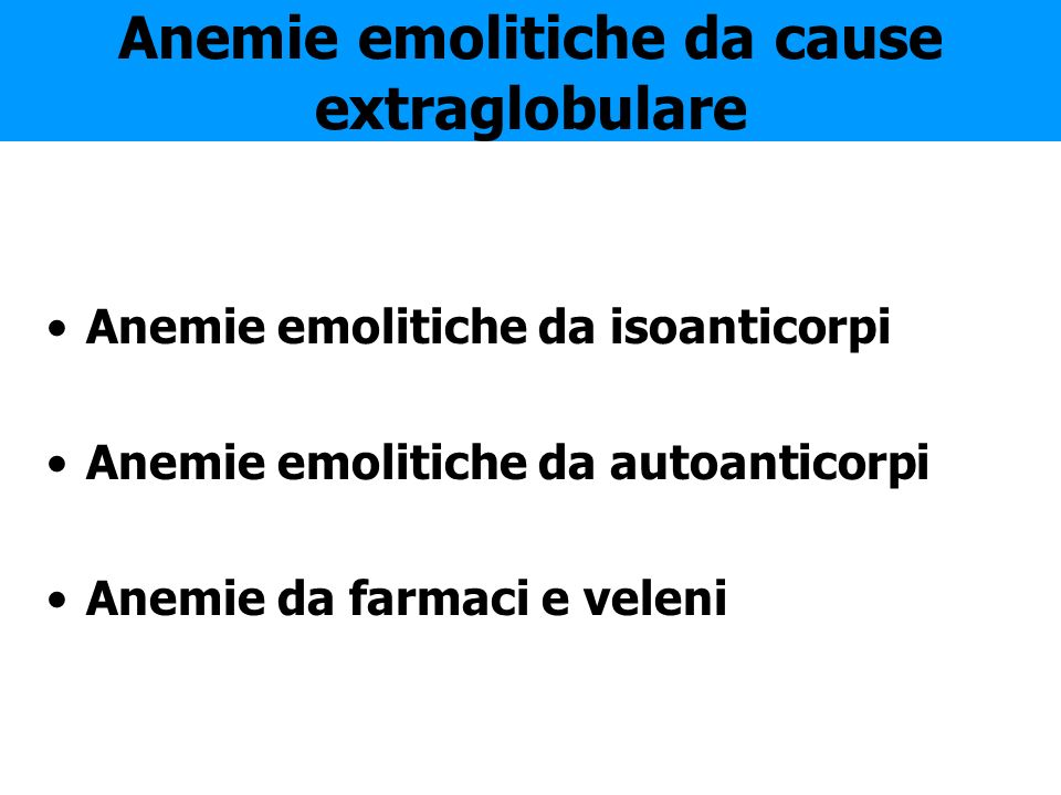 Anemie emolitiche da cause extraglobulare Anemie emolitiche da isoanticorpi Anemie emolitiche da autoanticorpi Anemie da farmaci e veleni