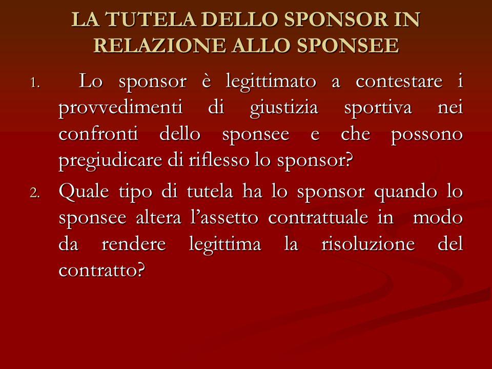 LA TUTELA DELLO SPONSOR IN RELAZIONE ALLO SPONSEE 1. Lo sponsor è legittimato a contestare i provvedimenti di giustizia sportiva nei confronti dello s