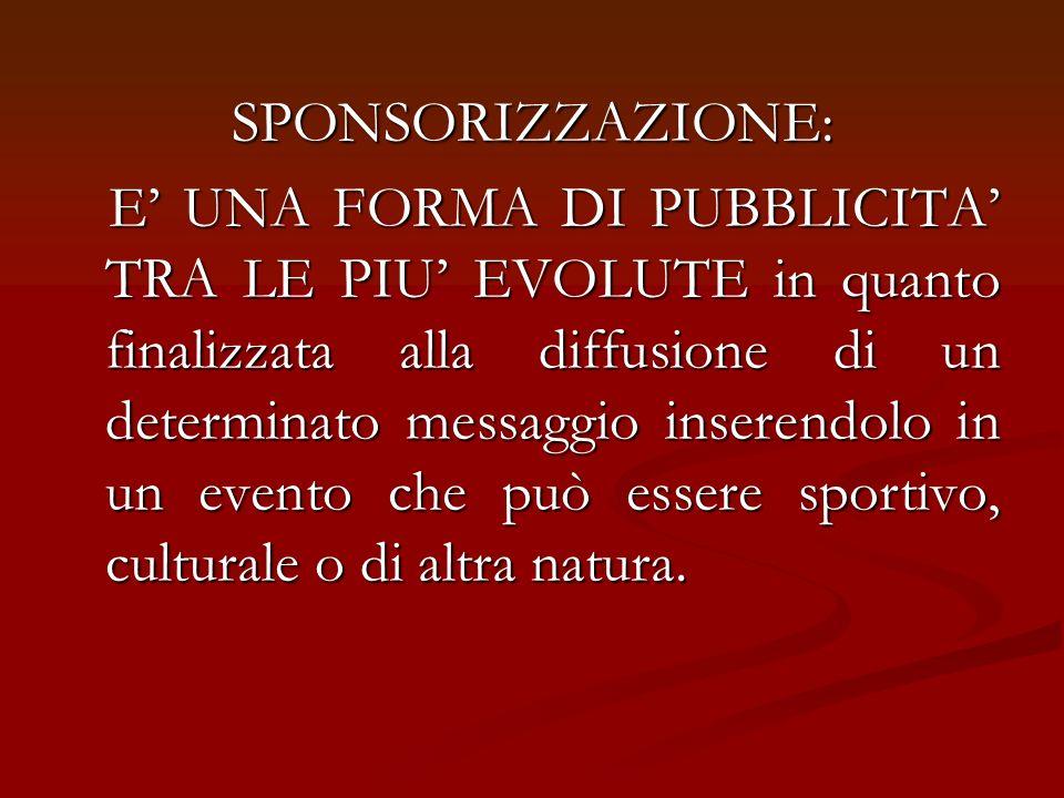 SPONSORIZZAZIONE: E UNA FORMA DI PUBBLICITA TRA LE PIU EVOLUTE in quanto finalizzata alla diffusione di un determinato messaggio inserendolo in un eve