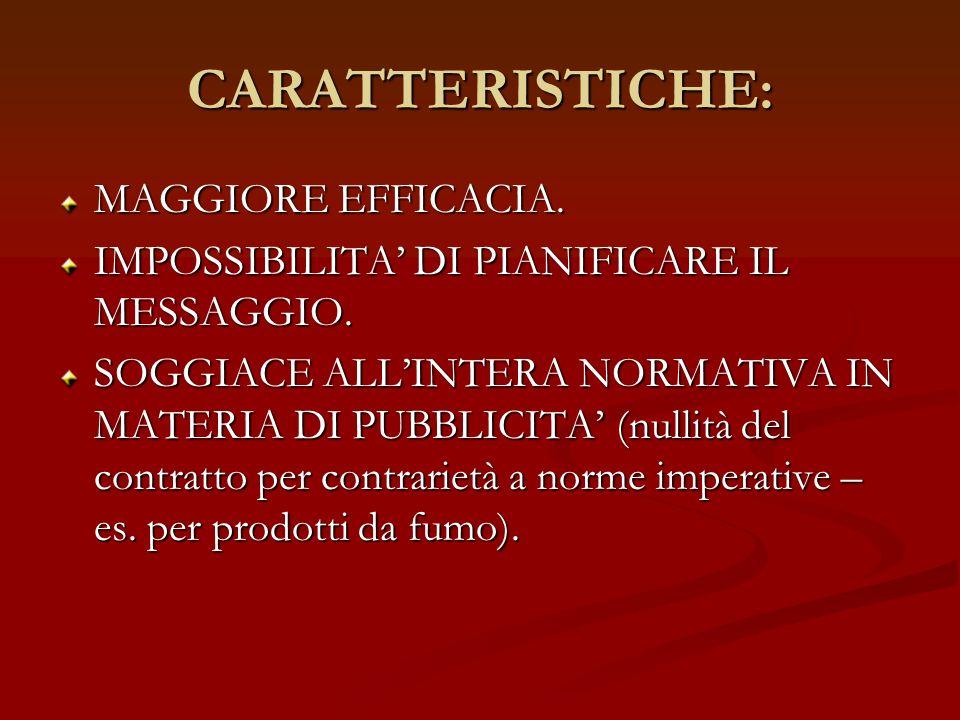CARATTERISTICHE: MAGGIORE EFFICACIA. IMPOSSIBILITA DI PIANIFICARE IL MESSAGGIO. SOGGIACE ALLINTERA NORMATIVA IN MATERIA DI PUBBLICITA (nullità del con