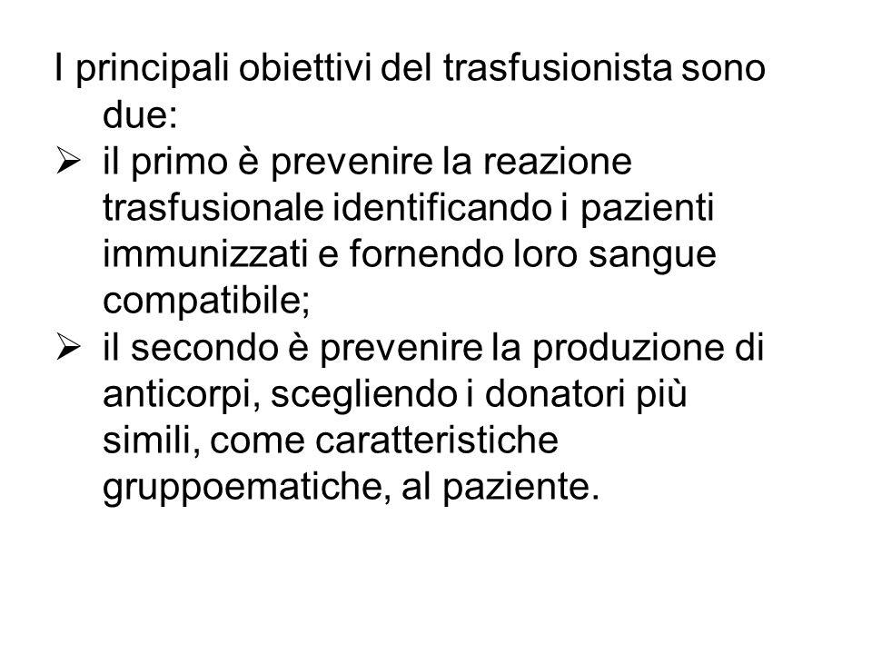 I principali obiettivi del trasfusionista sono due: il primo è prevenire la reazione trasfusionale identificando i pazienti immunizzati e fornendo lor