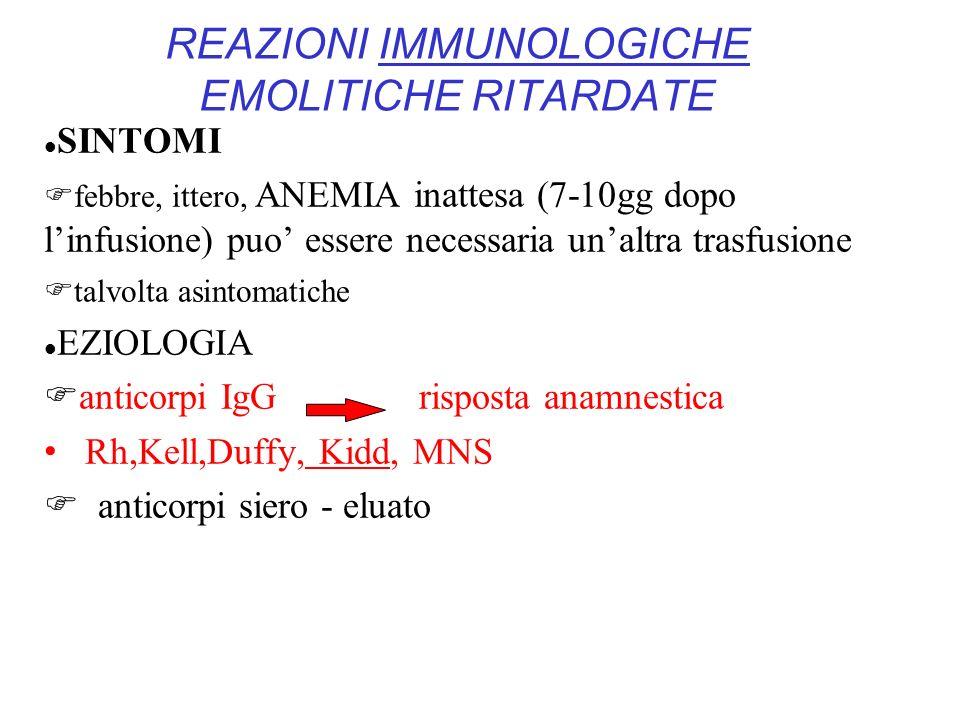 REAZIONI IMMUNOLOGICHE EMOLITICHE RITARDATE SINTOMI febbre, ittero, ANEMIA inattesa (7-10gg dopo linfusione) puo essere necessaria unaltra trasfusione