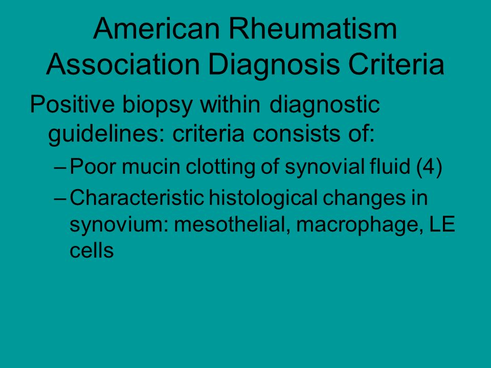 American Rheumatism Association Diagnosis Criteria Positive biopsy within diagnostic guidelines: criteria consists of: –Poor mucin clotting of synovial fluid (4) –Characteristic histological changes in synovium: mesothelial, macrophage, LE cells