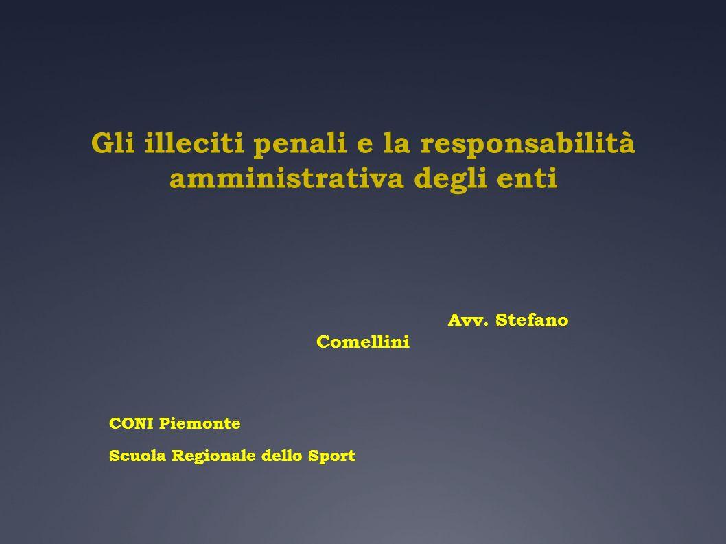 Gli illeciti penali e la responsabilità amministrativa degli enti Avv. Stefano Comellini CONI Piemonte Scuola Regionale dello Sport