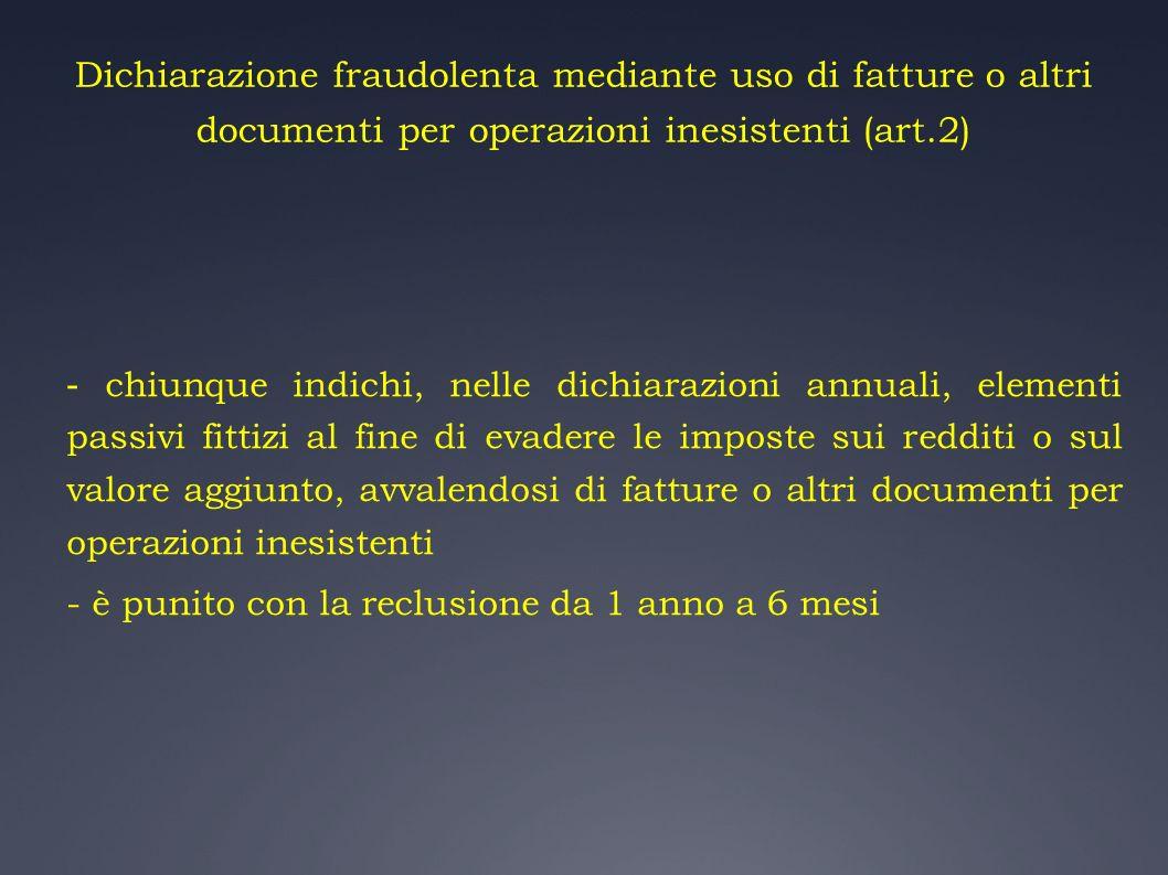 Dichiarazione fraudolenta mediante uso di fatture o altri documenti per operazioni inesistenti (art.2) - chiunque indichi, nelle dichiarazioni annuali