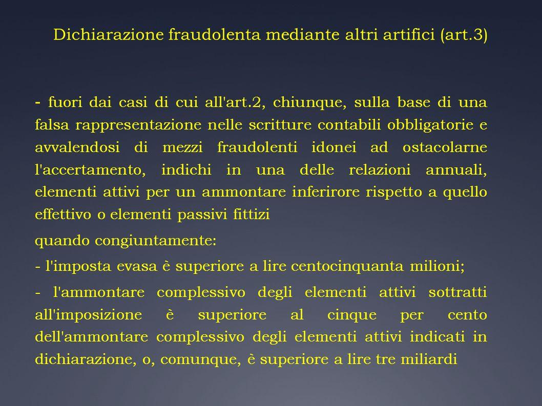 Dichiarazione fraudolenta mediante altri artifici (art.3) - fuori dai casi di cui all'art.2, chiunque, sulla base di una falsa rappresentazione nelle