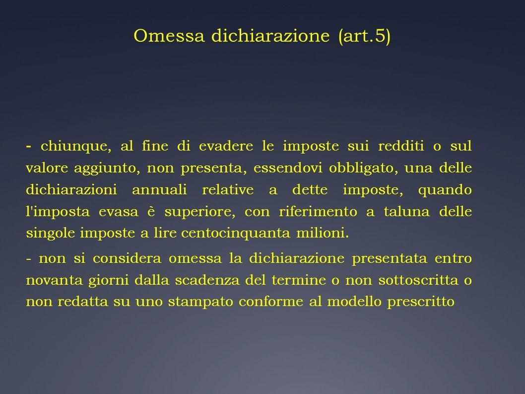 Omessa dichiarazione (art.5) - chiunque, al fine di evadere le imposte sui redditi o sul valore aggiunto, non presenta, essendovi obbligato, una delle